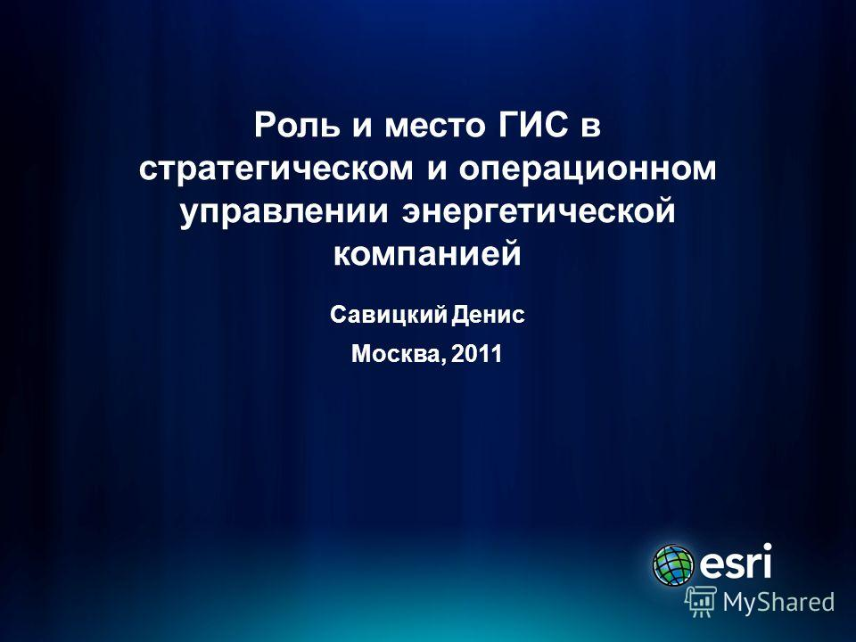 Роль и место ГИС в стратегическом и операционном управлении энергетической компанией Савицкий Денис Москва, 2011