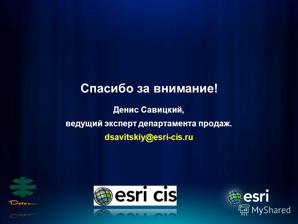 Спасибо за внимание! Денис Савицкий, ведущий эксперт департамента продаж. dsavitskiy@esri-cis.ru
