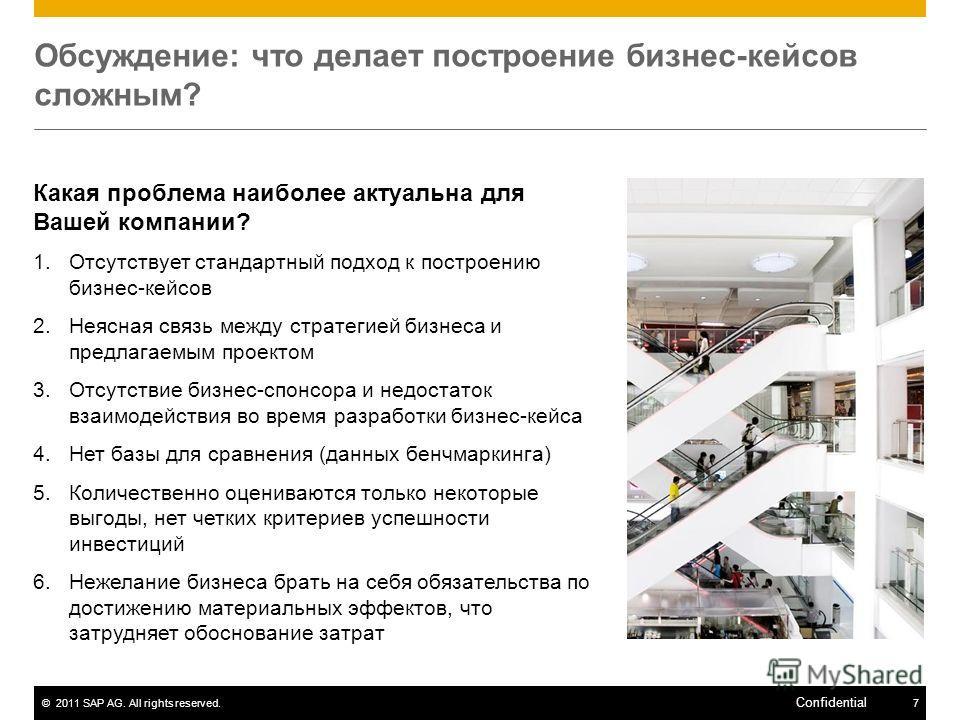 ©2011 SAP AG. All rights reserved.7 Confidential Обсуждение: что делает построение бизнес-кейсов сложным? Какая проблема наиболее актуальна для Вашей компании? 1.Отсутствует стандартный подход к построению бизнес-кейсов 2.Неясная связь между стратеги