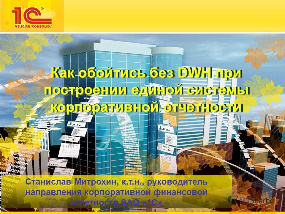 1 Как обойтись без DWH при построении единой системы корпоративной отчетности Станислав Митрохин, к.т.н., руководитель направления корпоративной финансовой отчетности ЗАО «1С»