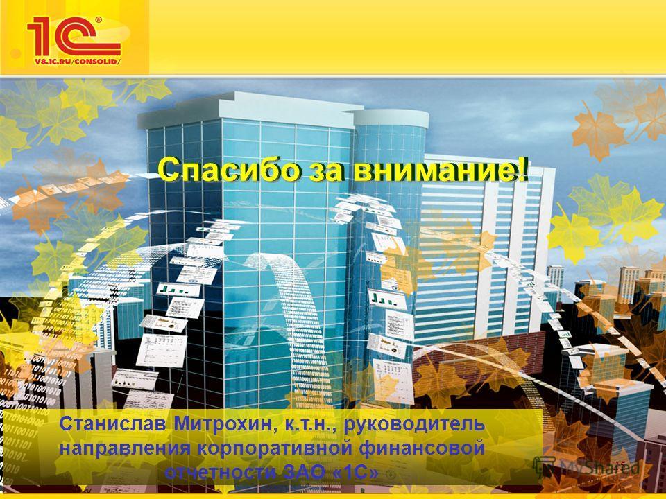 25 Спасибо за внимание! Станислав Митрохин, к.т.н., руководитель направления корпоративной финансовой отчетности ЗАО «1С»