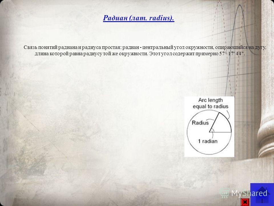 Связь понятий радиана и радиуса простая: радиан - центральный угол окружности, опирающийся на дугу, длина которой равна радиусу той же окружности. Этот угол содержит примерно 57° 17' 44. Радиан (лат. radius).