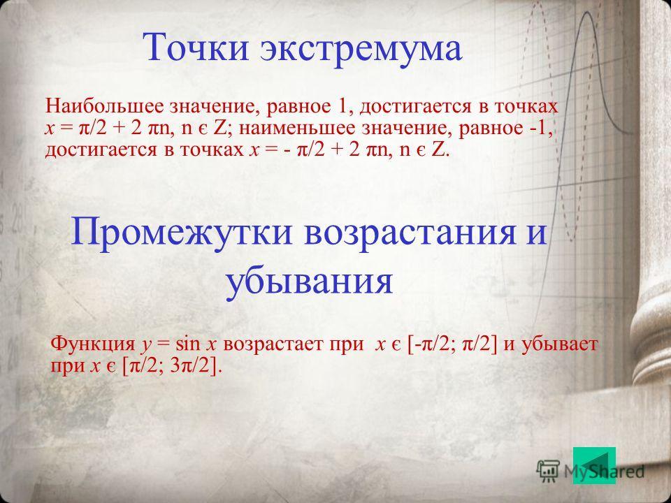 Точки экстремума Наибольшее значение, равное 1, достигается в точках x = π/2 + 2 πn, n є Z; наименьшее значение, равное -1, достигается в точках x = - π/2 + 2 πn, n є Z. Промежутки возрастания и убывания Функция y = sin x возрастает при x є [-π/2; π/