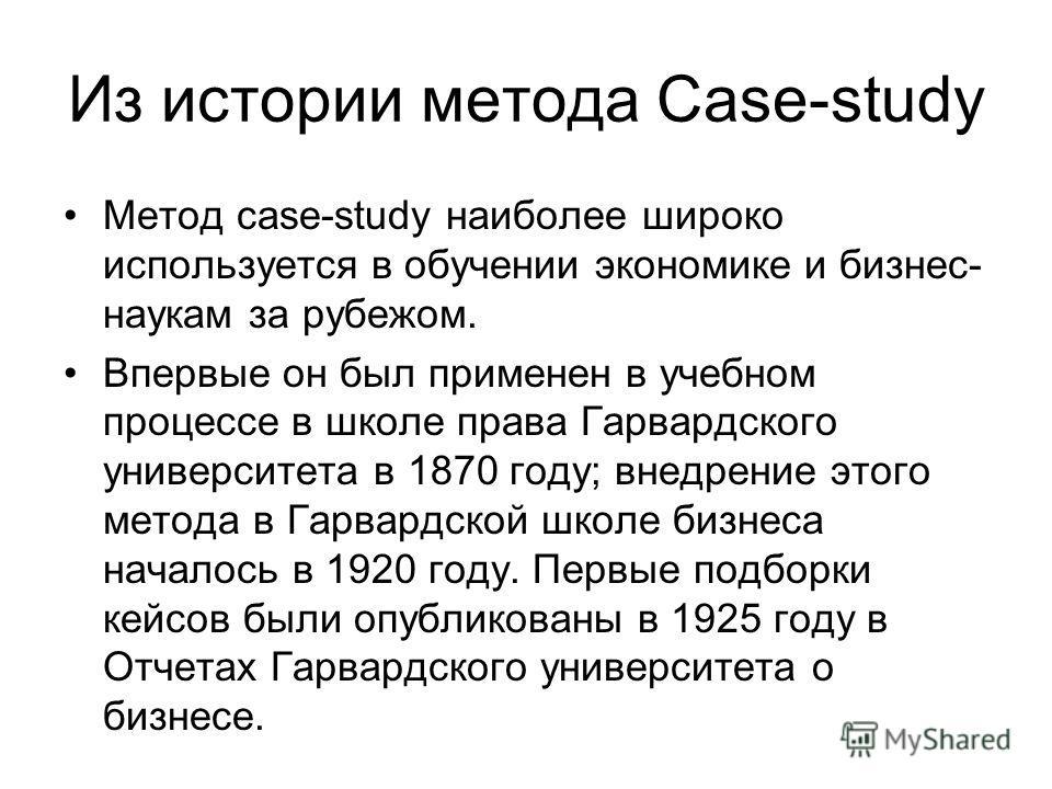 Из истории метода Сase-study Метод case-study наиболее широко используется в обучении экономике и бизнес- наукам за рубежом. Впервые он был применен в учебном процессе в школе права Гарвардского университета в 1870 году; внедрение этого метода в Гарв