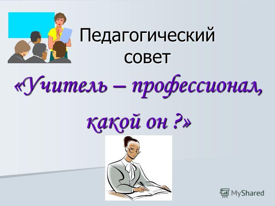 Педагогический совет «Учитель – профессионал, какой он ?»