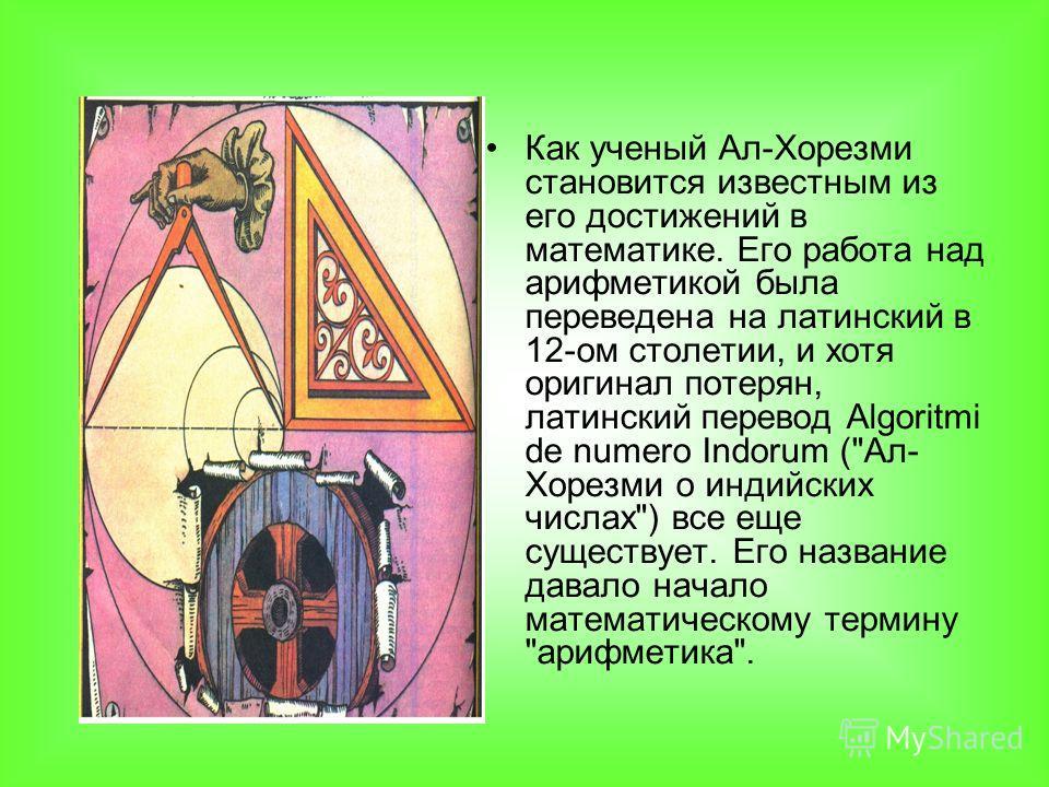 Как ученый Ал-Хорезми становится известным из его достижений в математике. Его работа над арифметикой была переведена на латинский в 12-ом столетии, и хотя оригинал потерян, латинский перевод Algoritmi de numero Indorum (