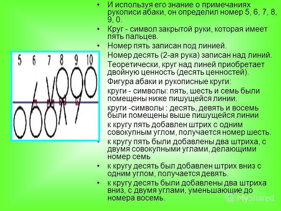 И используя его знание о примечаниях рукописи абаки, он определил номер 5, 6, 7, 8, 9, 0. Круг - символ закрытой руки, которая имеет пять пальцев. Номер пять записан под линией. Номер десять (2-ая рука) записан над линий. Теоретически, круг над линей