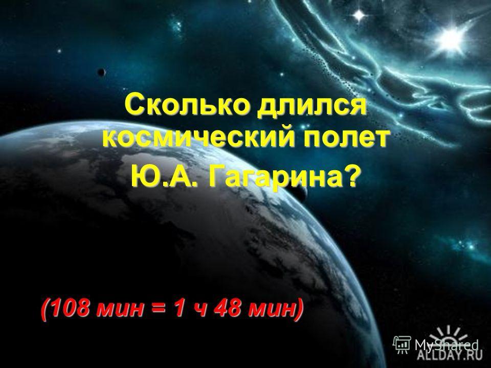 Сколько длился космический полет Ю.А. Гагарина? (108 мин = 1 ч 48 мин)