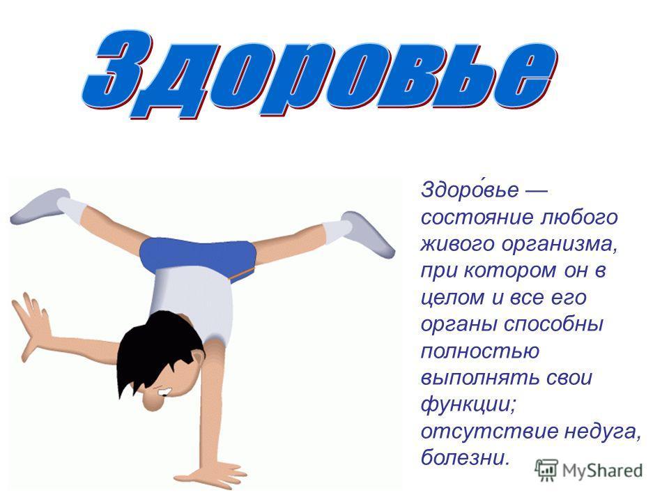 Здоро́вье состояние любого живого организма, при котором он в целом и все его органы способны полностью выполнять свои функции; отсутствие недуга, болезни.