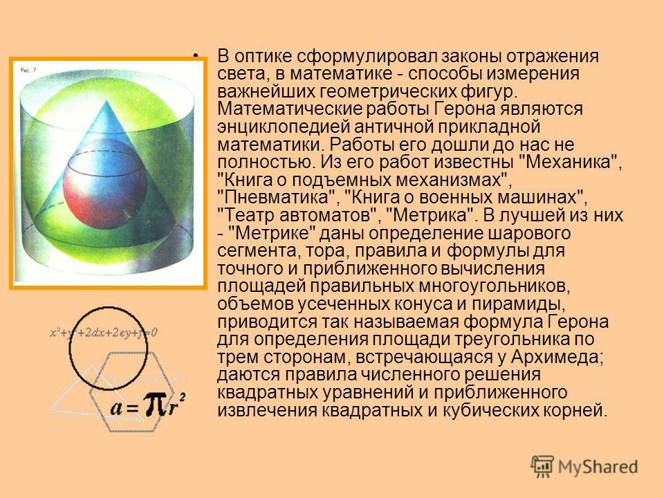 В оптике сформулировал законы отражения света, в математике - способы измерения важнейших геометрических фигур. Математические работы Герона являются энциклопедией античной прикладной математики. Работы его дошли до нас не полностью. Из его работ изв