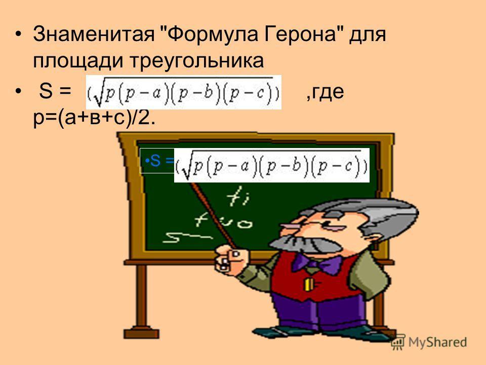 Знаменитая Формула Герона для площади треугольника S =,где р=(а+в+с)/2. S =