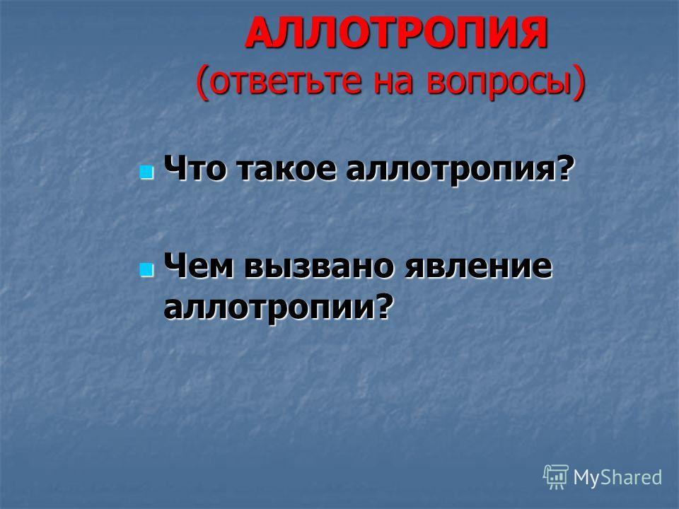 АЛЛОТРОПИЯ (ответьте на вопросы) АЛЛОТРОПИЯ (ответьте на вопросы) Что такое аллотропия? Что такое аллотропия? Чем вызвано явление аллотропии? Чем вызвано явление аллотропии?