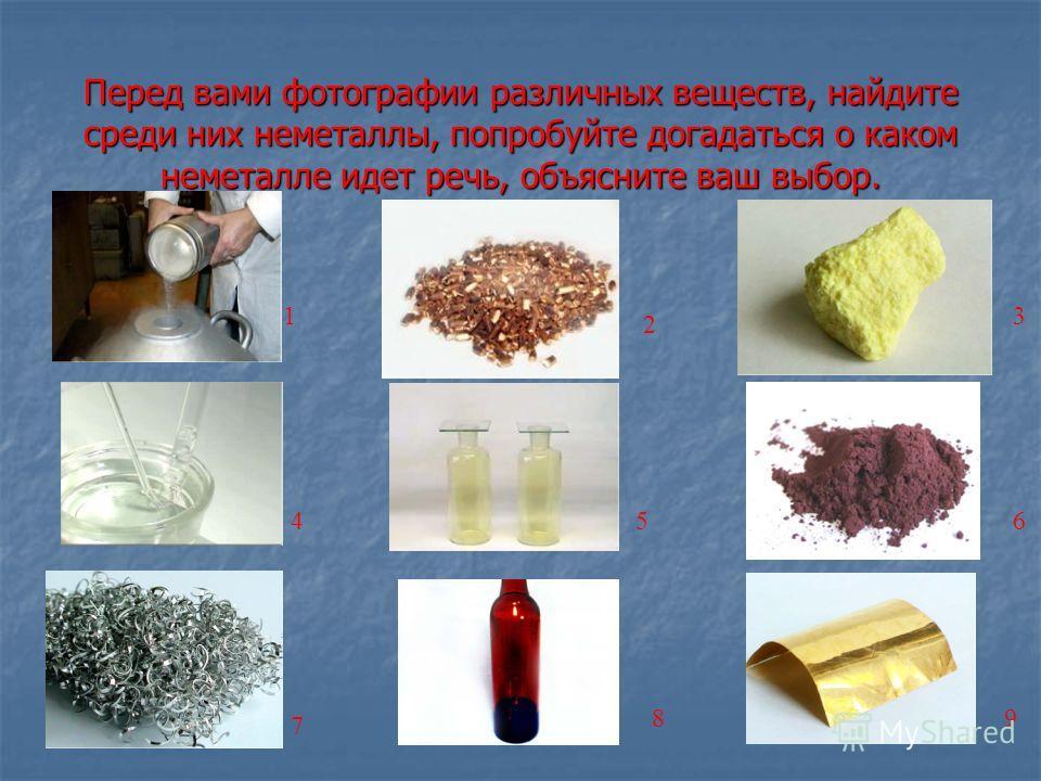 Перед вами фотографии различных веществ, найдите среди них неметаллы, попробуйте догадаться о каком неметалле идет речь, объясните ваш выбор. 1 2 3 456 7 89