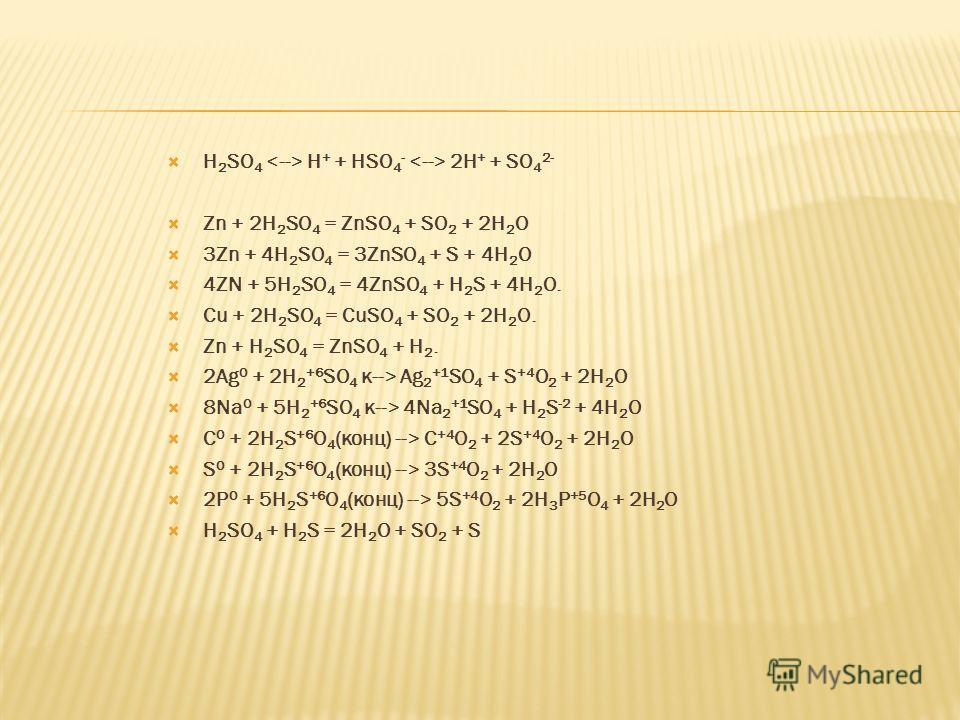 H 2 SO 4 H + + HSO 4 - 2H + + SO 4 2- Zn + 2H 2 SO 4 = ZnSO 4 + SO 2 + 2H 2 O 3Zn + 4H 2 SO 4 = 3ZnSO 4 + S + 4H 2 O 4ZN + 5H 2 SO 4 = 4ZnSO 4 + H 2 S + 4H 2 O. Cu + 2H 2 SO 4 = CuSO 4 + SO 2 + 2H 2 O. Zn + H 2 SO 4 = ZnSO 4 + H 2. 2Ag 0 + 2H 2 +6 SO