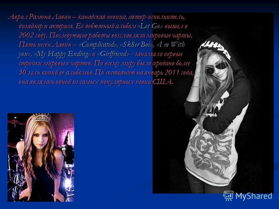 Аврил Рамона Лавин – канадская певица, автор-исполнитель, дизайнер и актриса. Её дебютный альбом «Let Go» вышел в 2002 году. Последующие работы возглавляли мировые чарты. Пять песен Лавин – «Complicated», «Sk8er Boi», «I m With you», «My Happy Ending