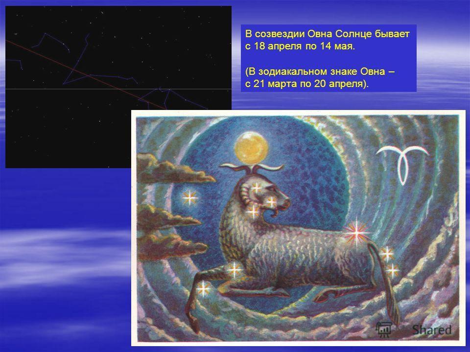 В созвездии Овна Солнце бывает с 18 апреля по 14 мая. (В зодиакальном знаке Овна – с 21 марта по 20 апреля).