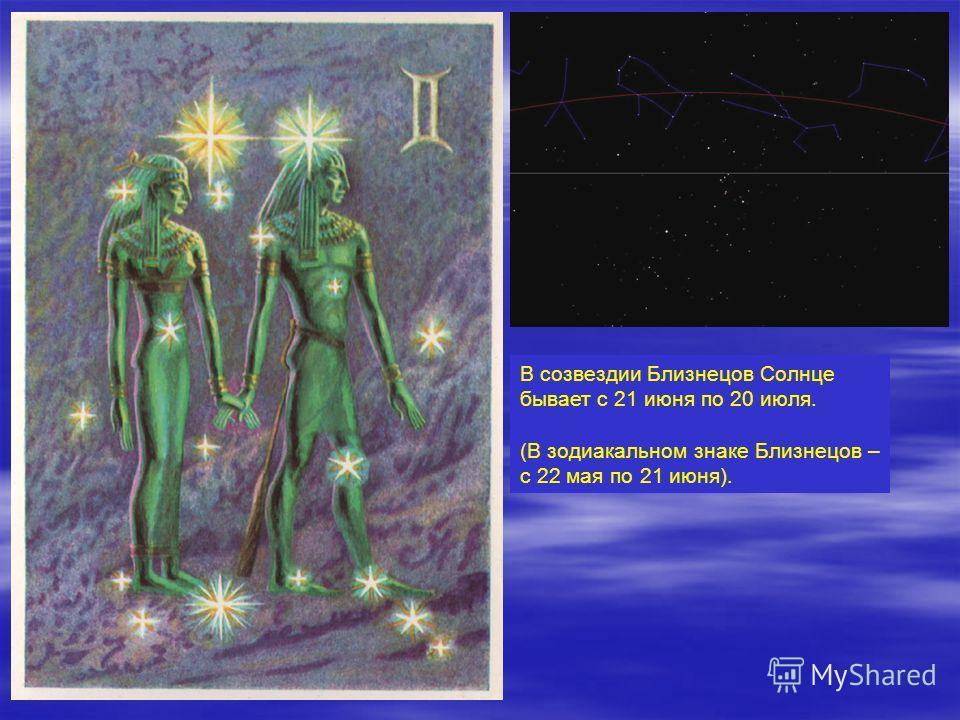 В созвездии Близнецов Солнце бывает с 21 июня по 20 июля. (В зодиакальном знаке Близнецов – с 22 мая по 21 июня).