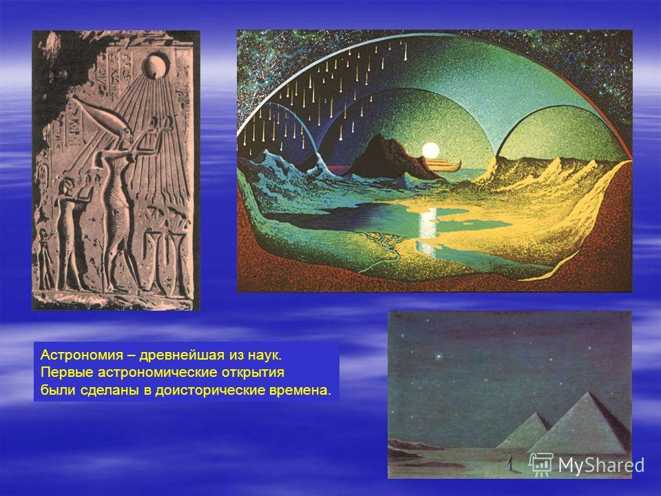 Астрономия – древнейшая из наук. Первые астрономические открытия были сделаны в доисторические времена.