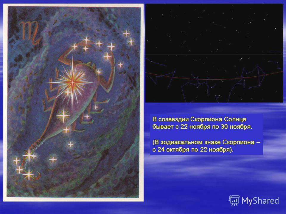 В созвездии Скорпиона Солнце бывает с 22 ноября по 30 ноября. (В зодиакальном знаке Скорпиона – с 24 октября по 22 ноября).