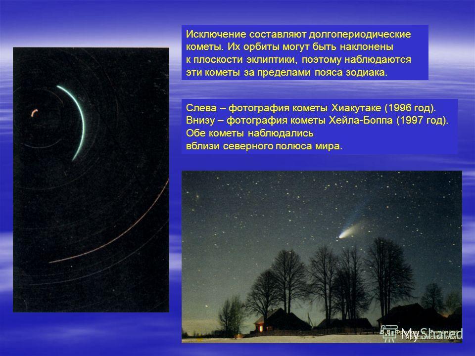 Исключение составляют долгопериодические кометы. Их орбиты могут быть наклонены к плоскости эклиптики, поэтому наблюдаются эти кометы за пределами пояса зодиака. Слева – фотография кометы Хиакутаке (1996 год). Внизу – фотография кометы Хейла-Боппа (1