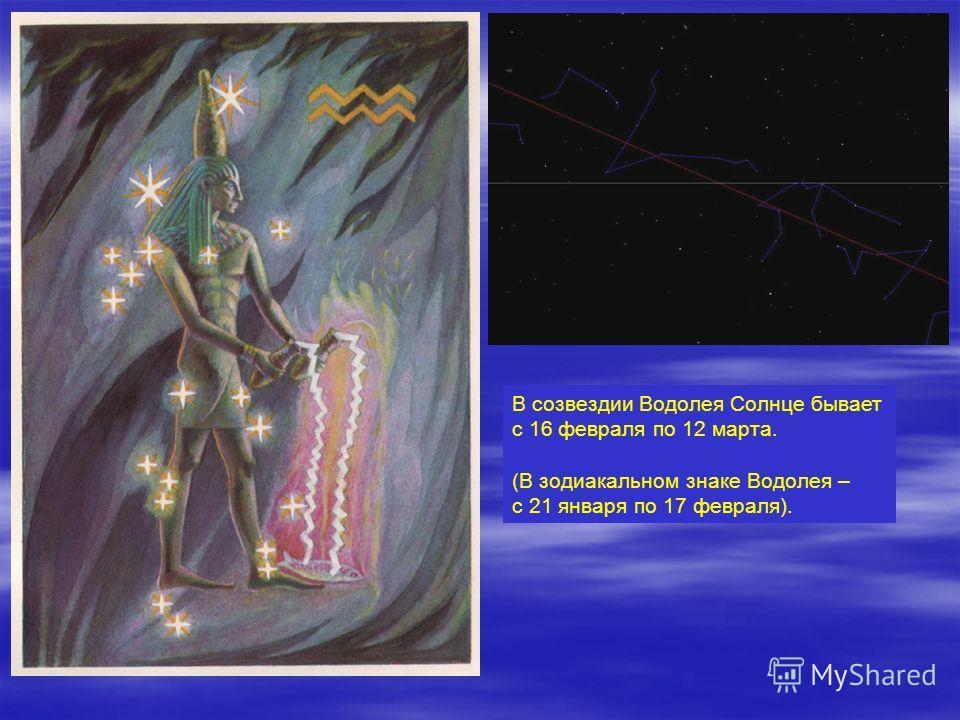 В созвездии Водолея Солнце бывает с 16 февраля по 12 марта. (В зодиакальном знаке Водолея – с 21 января по 17 февраля).