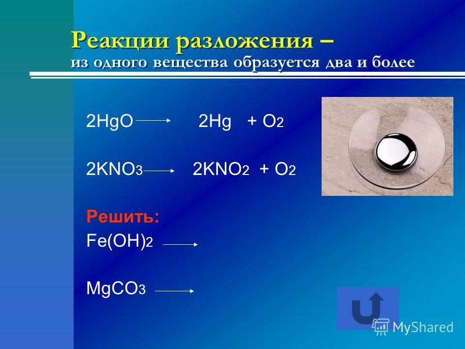 Реакции разложения – из одного вещества образуется два и более 2HgO 2Hg + O 2 2KNO 3 2KNO 2 + O 2 Решить: Fe(OH) 2 MgCO 3