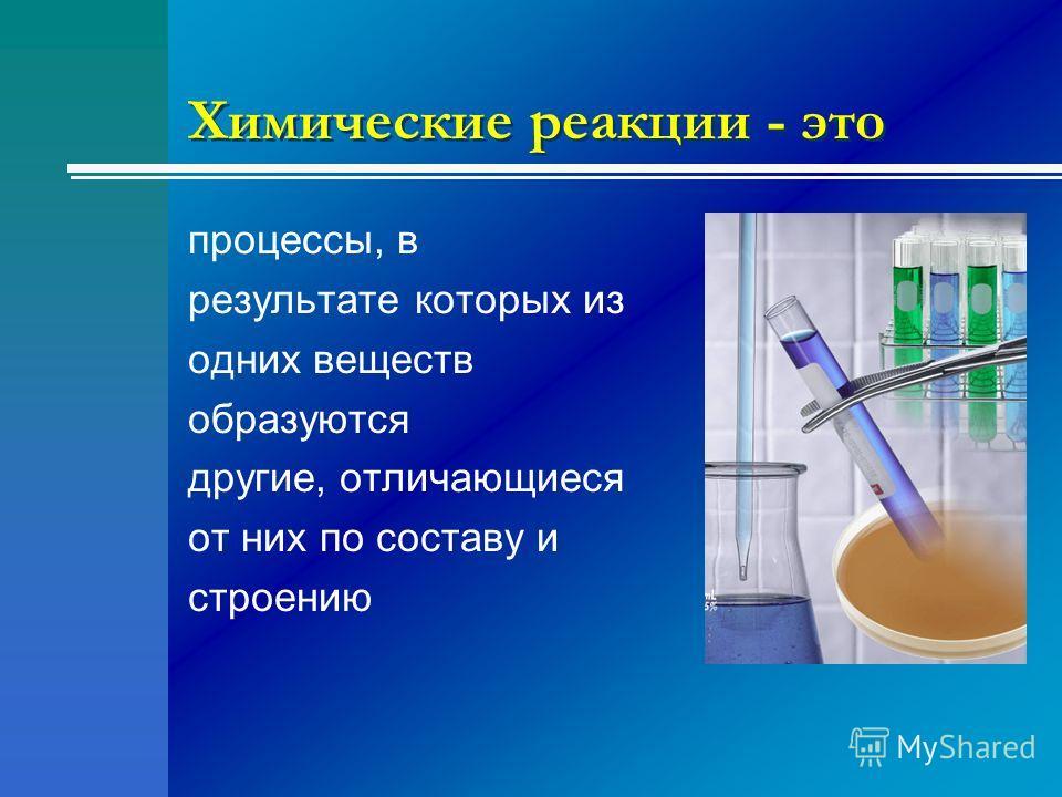 Химические реакции - это процессы, в результате которых из одних веществ образуются другие, отличающиеся от них по составу и строению