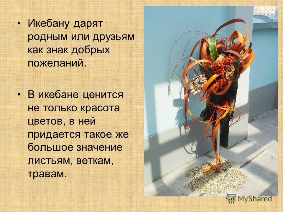 Икебану дарят родным или друзьям как знак добрых пожеланий. В икебане ценится не только красота цветов, в ней придается такое же большое значение листьям, веткам, травам.