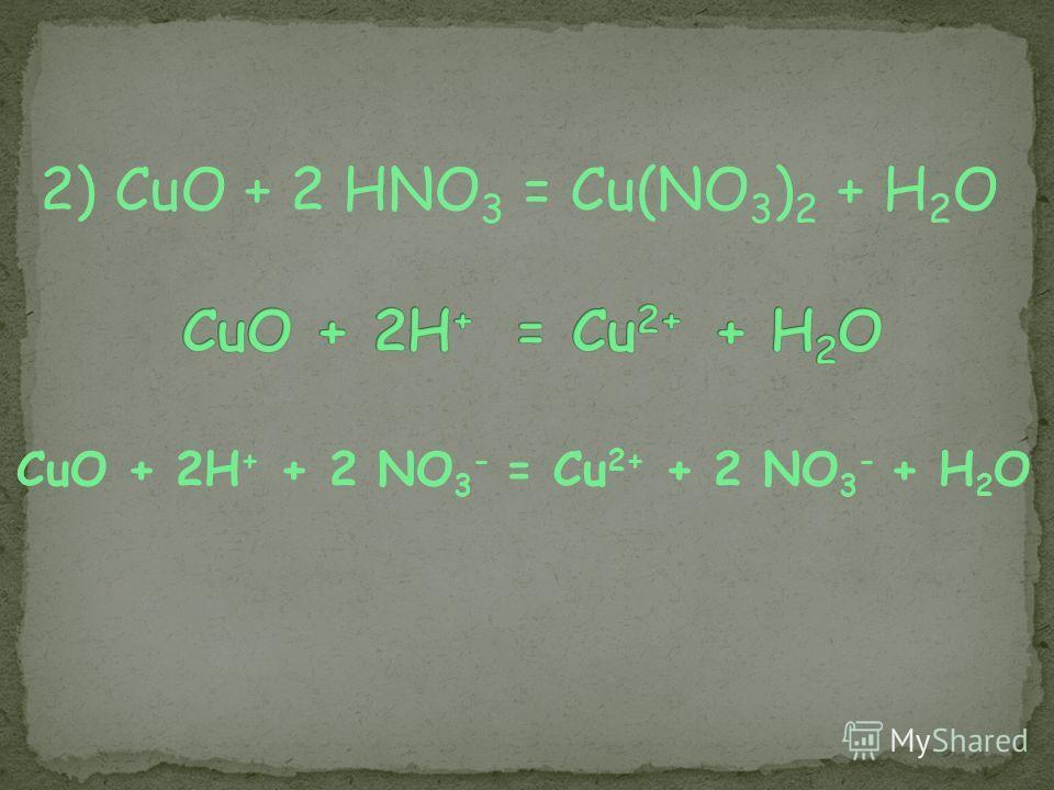 2) CuO + 2 HNO 3 = Cu(NO 3 ) 2 + H 2 O CuO + 2H + + 2 NO 3 - = Cu 2+ + 2 NO 3 - + H 2 O
