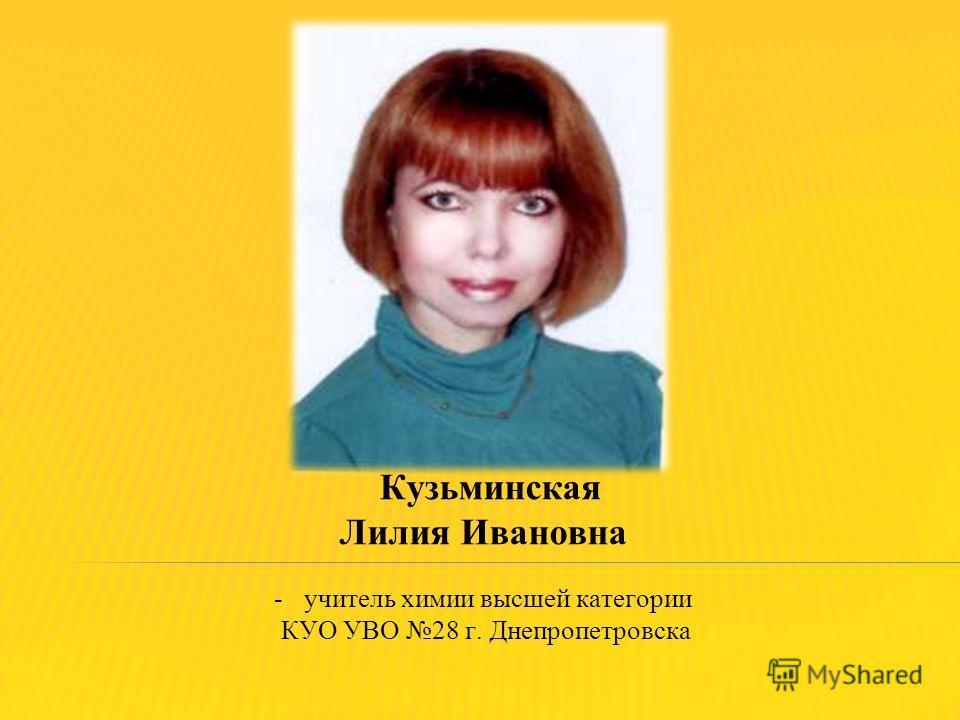 Кузьминская Лилия Ивановна -учитель химии высшей категории КУО УВО 28 г. Днепропетровска