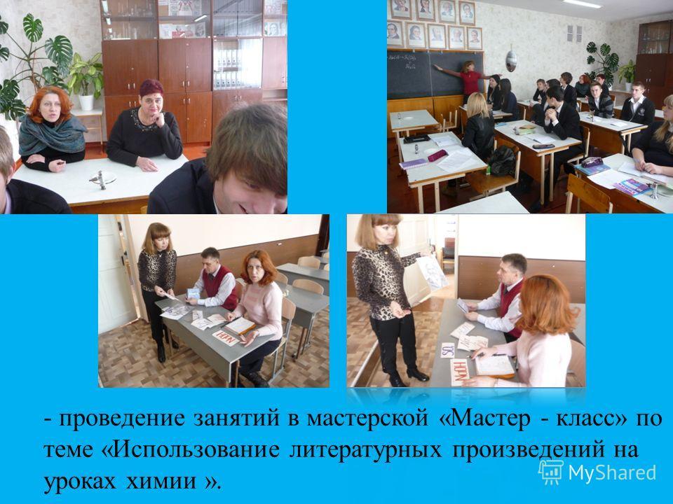 - проведение занятий в мастерской «Мастер - класс» по теме «Использование литературных произведений на уроках химии ».