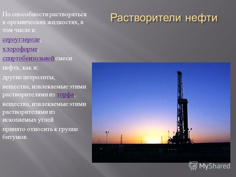 Растворители нефти По способности растворяться в органических жидкостях, в том числе в : сероуглероде сероуглероде, хлороформе хлороформе, спиртобензольной спиртобензольной смеси нефть, как и : другие петролиты, вещества, извлекаемые этими растворите
