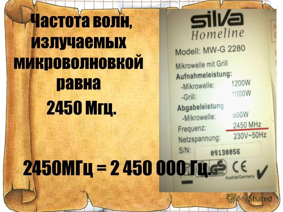 Частота волн, излучаемых микроволновкой равна 2450 Мгц. 2450МГц = 2 450 000 Гц.