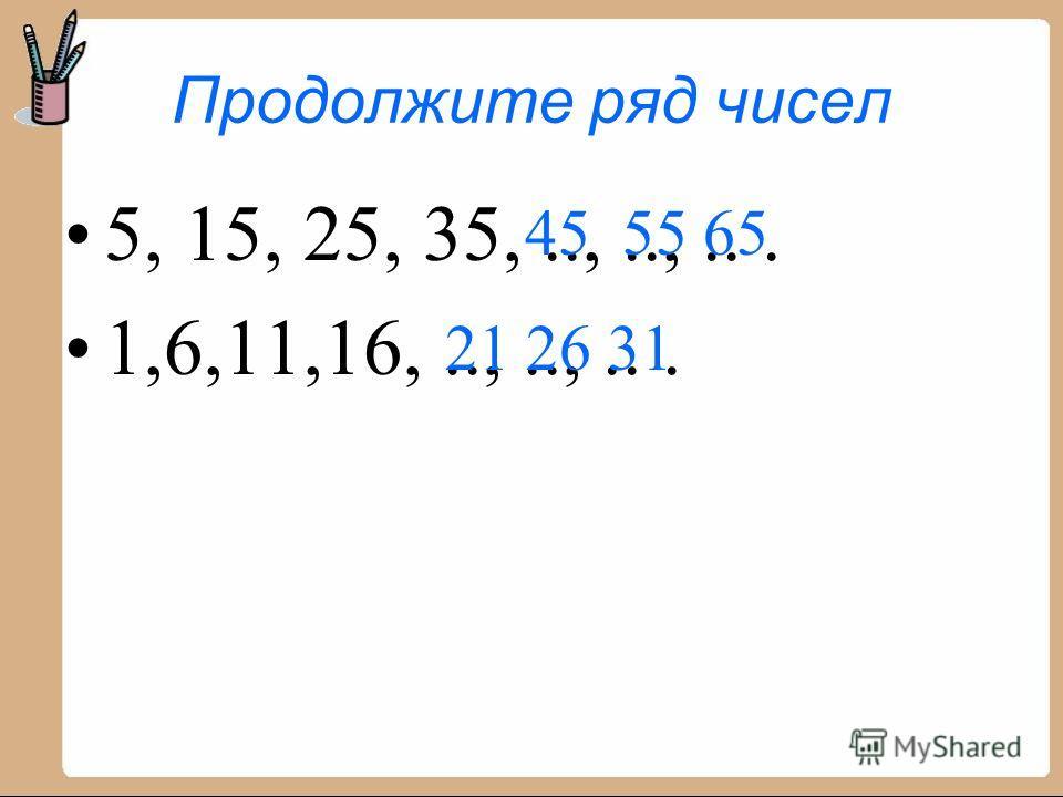 Продолжите ряд чисел 5, 15, 25, 35,..,..,... 1,6,11,16,..,..,... 45 55 65 21 26 31