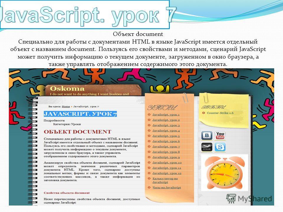 Объект document Специально для работы с документами HTML в языке JavaScript имеется отдельный объект с названием document. Пользуясь его свойствами и методами, сценарий JavaScript может получить информацию о текущем документе, загруженном в окно брау