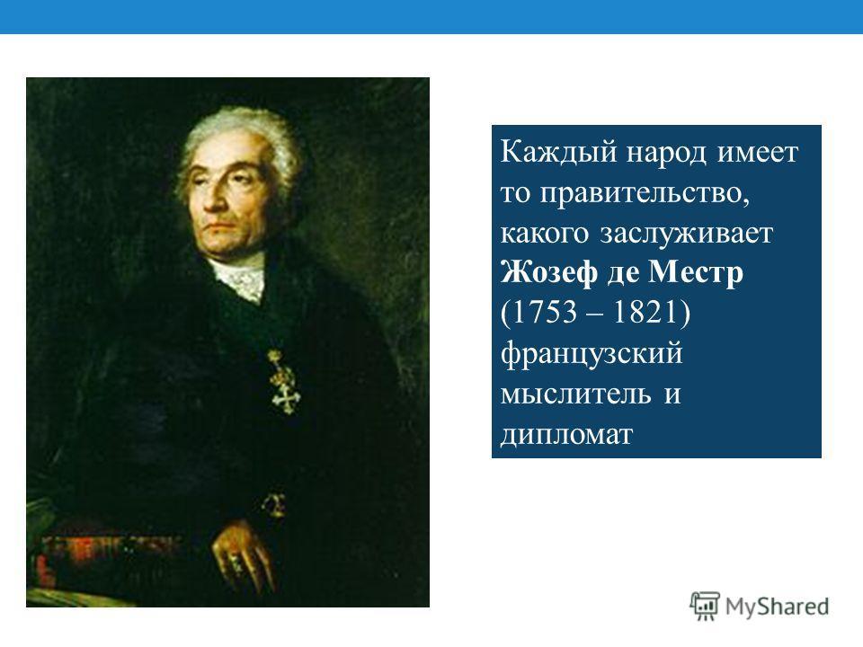 Каждый народ имеет то правительство, какого заслуживает Жозеф де Местр (1753 – 1821) французский мыслитель и дипломат