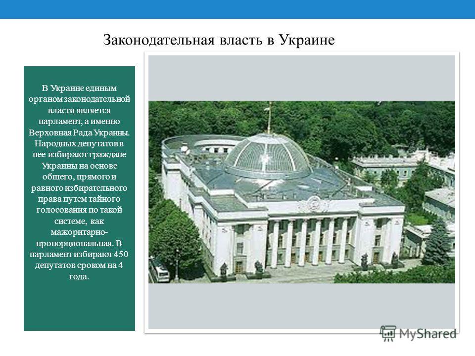 В Украине единым органом законодательной власти является парламент, а именно Верховная Рада Украины. Народных депутатов в нее избирают граждане Украины на основе общего, прямого и равного избирательного права путем тайного голосования по такой систем