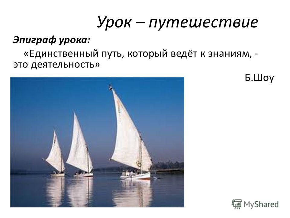 Урок – путешествие Эпиграф урока: «Единственный путь, который ведёт к знаниям, - это деятельность» Б.Шоу