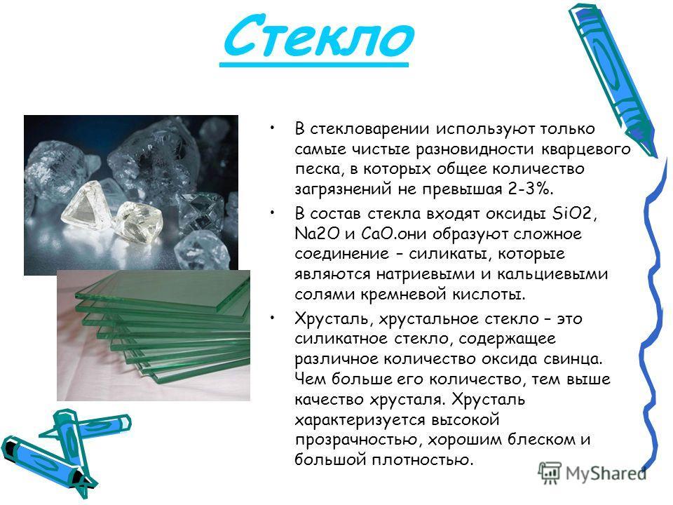 Стекло В стекловарении используют только самые чистые разновидности кварцевого песка, в которых общее количество загрязнений не превышая 2-3%. В состав стекла входят оксиды SiO2, Na2O и CaO.они образуют сложное соединение – силикаты, которые являются