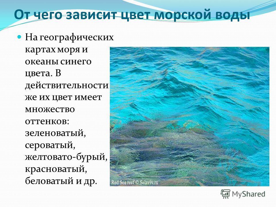 От чего зависит цвет морской воды На географических картах моря и океаны синего цвета. В действительности же их цвет имеет множество оттенков: зеленоватый, сероватый, желтовато-бурый, красноватый, беловатый и др.