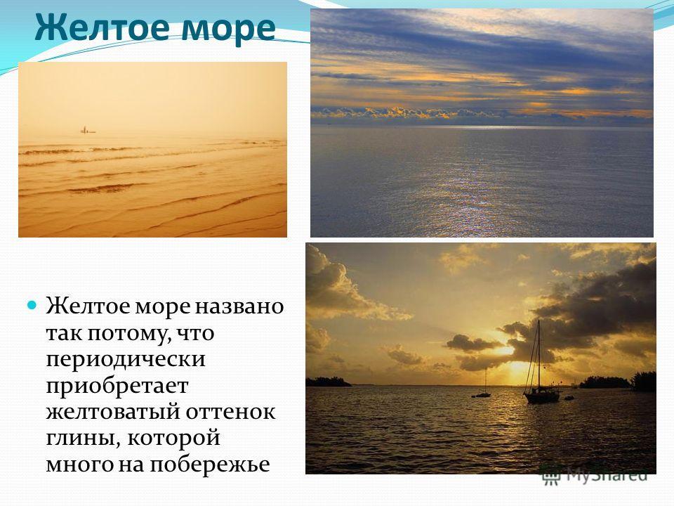 Желтое море Желтое море названо так потому, что периодически приобретает желтоватый оттенок глины, которой много на побережье