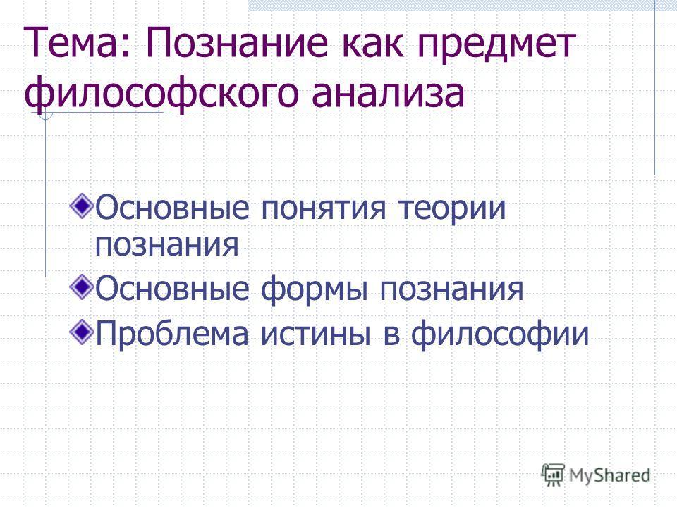 Тема: Познание как предмет философского анализа Основные понятия теории познания Основные формы познания Проблема истины в философии