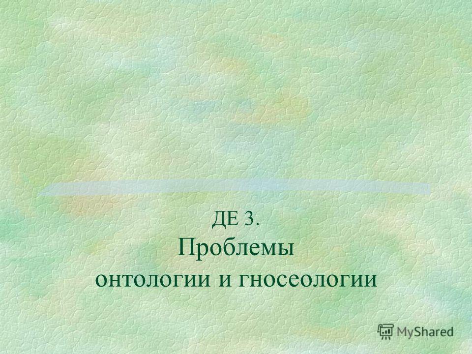 ДЕ 3. Проблемы онтологии и гносеологии