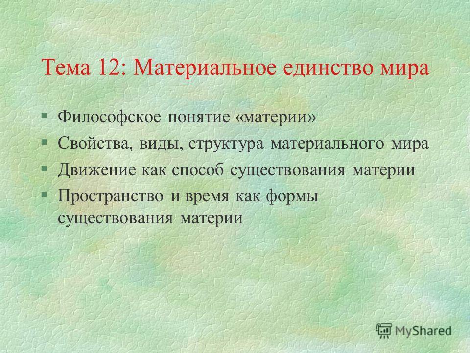 Тема 12: Материальное единство мира §Философское понятие «материи» §Свойства, виды, структура материального мира §Движение как способ существования материи §Пространство и время как формы существования материи