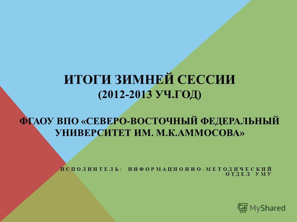 ИТОГИ ЗИМНЕЙ СЕССИИ (2012-2013 УЧ.ГОД) ФГАОУ ВПО «СЕВЕРО-ВОСТОЧНЫЙ ФЕДЕРАЛЬНЫЙ УНИВЕРСИТЕТ ИМ. М.К.АММОСОВА» ИСПОЛНИТЕЛЬ: ИНФОРМАЦИОННО-МЕТОДИЧЕСКИЙ ОТДЕЛ УМУ