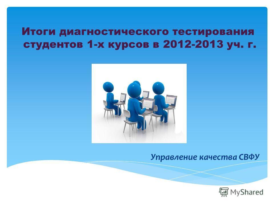 Итоги диагностического тестирования студентов 1-х курсов в 2012-2013 уч. г. Управление качества СВФУ