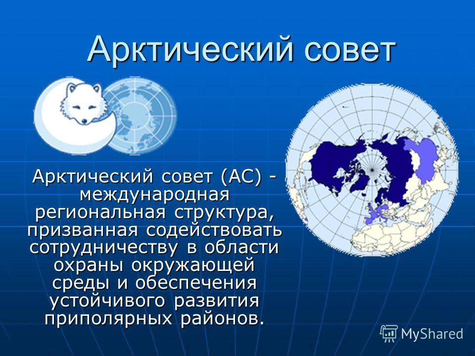 Арктический совет Арктический совет (АС) - международная региональная структура, призванная содействовать сотрудничеству в области охраны окружающей среды и обеспечения устойчивого развития приполярных районов.