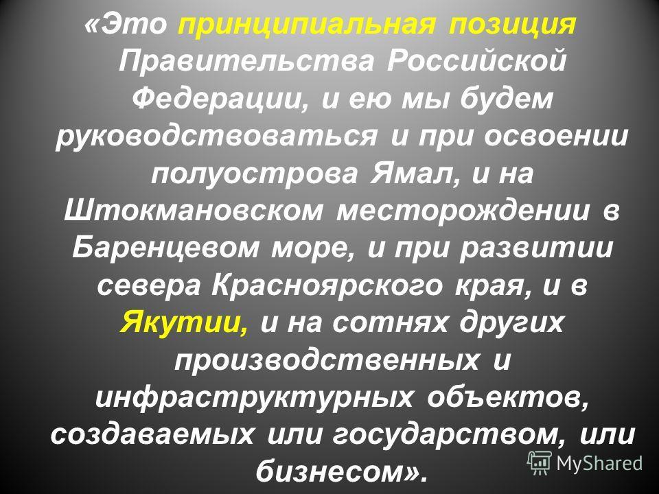 «Это принципиальная позиция Правительства Российской Федерации, и ею мы будем руководствоваться и при освоении полуострова Ямал, и на Штокмановском месторождении в Баренцевом море, и при развитии севера Красноярского края, и в Якутии, и на сотнях дру