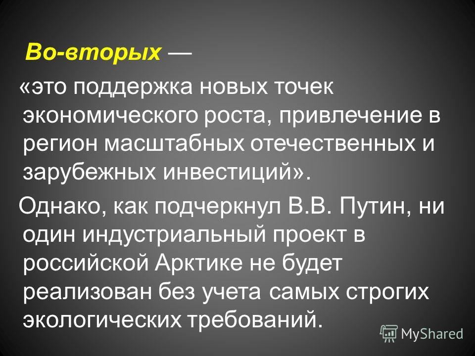 Во-вторых «это поддержка новых точек экономического роста, привлечение в регион масштабных отечественных и зарубежных инвестиций». Однако, как подчеркнул В.В. Путин, ни один индустриальный проект в российской Арктике не будет реализован без учета сам