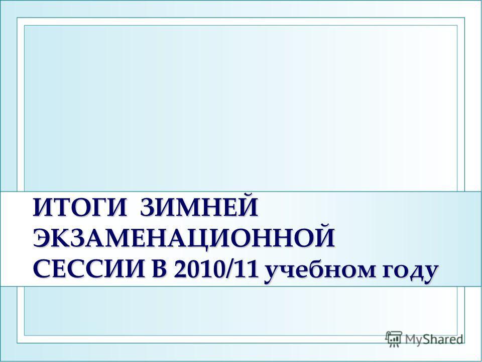 ИТОГИ ЗИМНЕЙ ЭКЗАМЕНАЦИОННОЙ СЕССИИ В 2010/11 учебном году ИТОГИ ЗИМНЕЙ ЭКЗАМЕНАЦИОННОЙ СЕССИИ В 2010/11 учебном году